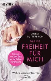 Das ist Freiheit für mich! - Frauen und der Sex, der ihr Leben veränderte. Wahre Geschichten von secret.de