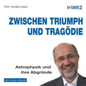 Zwischen Triumph und Tragödie - Astrophysik und ihre Abgründe