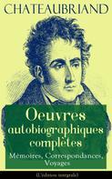 François-René de Chateaubriand: Chateaubriand: Oeuvres autobiographiques complètes - Mémoires, Correspondances, Voyages (L'édition intégrale)