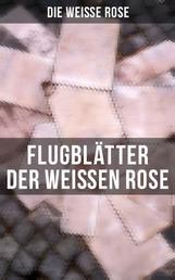 Flugblätter der Weißen Rose - Flugblätter von Hans und Sophie Scholl, Alexander Schmorell, Willi Graf, Christoph Probst, Dr. Kurt Huber