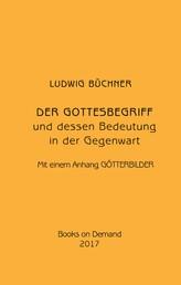 Der Gottesbegriff und dessen Bedeutung in der Gegenwart - Mit einem Anhang Götterbilder.