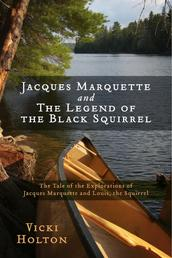 Jacques Marquette and The Legend of the Black Squirrel - The Tale of the Explorations of Jacques Marquette and Louis, the Squirrel
