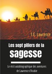 Les sept piliers de la sagesse - Le récit autobiographique des aventures de Lawrence d'Arabie