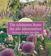Die schönsten Beete für alle Jahreszeiten - Pflanzpläne für Beete jeder Größe