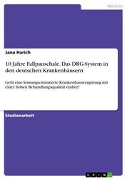 10 Jahre Fallpauschale. Das DRG-System in den deutschen Krankenhäusern - Geht eine leistungsorientierte Krankenhausvergütung mit einer hohen Behandlungsqualität einher?