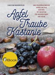 Apfel, Traube, Kastanie - Eine volksmedizinische Sammlung aus Südtirol mit Rezepten für Hausapotheke und Küche