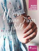 Marie Louise Fischer: Wenn eine Frau liebt