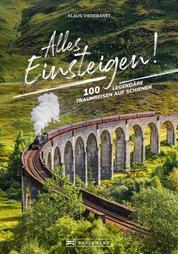 Alles einsteigen bitte! Ein Reiseführer mit den 55 schönsten Zugreisen der Welt - Reisen in Luxuszügen, Nostalgiezügen und Dampfloks auf allen Kontinenten: Von Brockenbahn bis Orient-Express