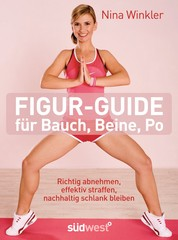 Figur-Guide für Bauch, Beine, Po - Richtig abnehmen, effektiv straffen, nachhaltig schlank bleiben