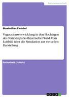 Maximilian Zwiebel: Vegetationsentwicklung in den Hochlagen des Nationalparks Bayerischer Wald. Vom Luftbild über die Simulation zur virtuellen Darstellung