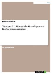"""""""Stuttgart 21"""". Gesetzliche Grundlagen und Bauflächenmanagement"""