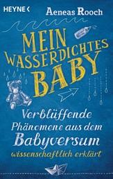 Mein wasserdichtes Baby - Verblüffende Phänomene aus dem Babyversum wissenschaftlich erklärt