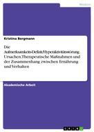 Kristina Bergmann: Die Aufmerksamkeits-Defizit/Hyperaktivitätsstörung. Ursachen, Therapeutische Maßnahmen und der Zusammenhang zwischen Ernährung und Verhalten