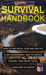 SURVIVAL HANDBOOK - How to Find Water, Food and Shelter in Any Environment, How to Protect Yourself and Create Tools, Learn How to Survive - Become a Survival Expert – Handle Any Climate Environment, Find Out Which Plants Are Edible, Be Able to Build Shelters & Floatation Devices, Master Field Orientation and Learn How to Protect Yourself
