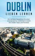 Dana Wallenstein: Dublin lieben lernen: Der perfekte Reiseführer für einen unvergesslichen Aufenthalt in Dublin inkl. Insider-Tipps und Packliste