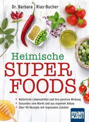 Heimische Superfoods - Natürliche Lebensmittel und ihre positive Wirkung - Gesundes vom Markt und aus eigenem Anbau - Über 90 Rezepte mit regionalen Zutaten