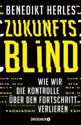 Zukunftsblind - Wie wir die Kontrolle über den Fortschritt verlieren