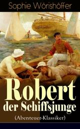 Robert der Schiffsjunge (Abenteuer-Klassiker) - Robert des Schiffsjungen Fahrten und Abenteuer auf der deutschen Handels- und Kriegsflotte