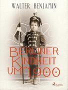 Walter Benjamin: Berliner Kindheit um 1900