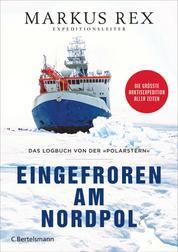 Eingefroren am Nordpol - Das Logbuch von der »Polarstern«. Die größte Arktisexpedition aller Zeiten - Der Expeditionsbericht