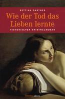 Bettina Gartner: Wie der Tod das Lieben lernte