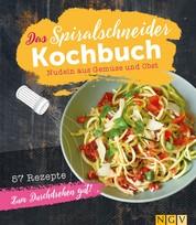Das Spiralschneider-Kochbuch - Nudeln aus Gemüse und Obst