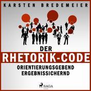 Der Rhetorik-Code - Orientierungsgebend - Ergebnissichernd (Ungekürzt)