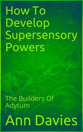 How To Develop Supersensory Powers - The Builders Of The Adytum