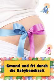 Gesund und fit durch die Babybauchzeit - Alles rund um Schwangerschaft, Geburt und Babyschlaf! (Schwangerschafts-Ratgeber)