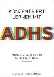 Konzentriert lernen mit ADHS - Meine besten Tipps für Schule und Studium (Selbsthilfe für erfolgreiches Lernen mit ADHS für Schüler, Studenten und Erwachsene)