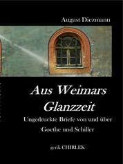 Aus Weimars Glanzzeit - Ungedruckte Briefe von und über Goethe und Schiller, nebst einer Auswahl ungedruckter vertraulicher Schreiben von Goethe's Collegen, Geh. Rath v. Voigt.