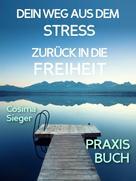 Cosima Sieger: Stress: DEIN WEG AUS STRESS UND BURNOUT ZURÜCK IN DIE FREIHEIT! Wie Du aus Stress und Burnout hinaus zurück zu Dir selbst findest!