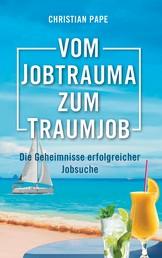 Vom Jobtrauma zum Traumjob - Die Geheimnisse erfolgreicher Jobsuche