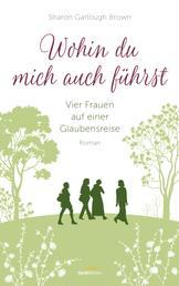 Wohin du mich auch führst - Vier Frauen auf einer Glaubensreise. Roman. (Band 4)