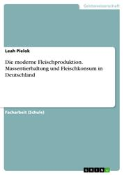 Die moderne Fleischproduktion. Massentierhaltung und Fleischkonsum in Deutschland