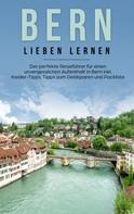 Michaela Schwill: Bern lieben lernen: Der perfekte Reiseführer für einen unvergesslichen Aufenthalt in Bern inkl. Insider-Tipps, Tipps zum Geldsparen und Packliste