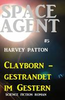Harvey Patton: Space Agent #5: Clayborn - gestrandet im Gestern