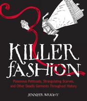 Killer Fashion - Poisonous Petticoats, Strangulating Scarves, and Other Deadly Garments Throughout History