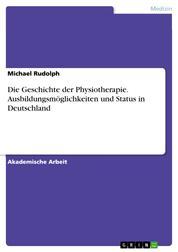 Die Geschichte der Physiotherapie. Ausbildungsmöglichkeiten und Status in Deutschland