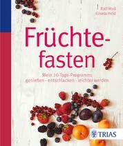 Früchtefasten - Mein 10-Tage-Programm: genießen - entschlacken - leichter werden