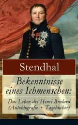 Bekenntnisse eines Ichmenschen: Das Leben des Henri Brulard (Autobiografie + Tagebücher) - Erinnerungen eines Egotisten