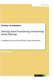 Führung durch Veränderung, Veränderung durch Führung - Grundlagen und Tools für betriebliches Change Management