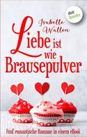 Isabelle Wallon: Liebe ist wie Brausepulver: Preishit - fünf romantische Romane in einem eBook