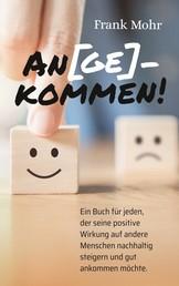 An(ge)kommen! - Ein Buch für jeden, der seine positive Wirkung auf andere Menschen nachhaltig steigern und gut ankommen möchte.
