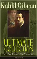 Khalil Gibran: Kahlil Gibran Ultimate Collection - 21 Books in One Volume (Illustrated)