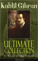 Kahlil Gibran Ultimate Collection - 21 Books in One Volume (Illustrated) - Including Spirits Rebellious, The Prophet, The Broken Wings, The Madman, The Wanderer, Jesus The Son Of Man, The Earth Gods, Satan, History and the Nation, I Believe In You and Many Others
