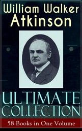 WILLIAM WALKER ATKINSON Ultimate Collection – 58 Books in One Volume - The Power of Concentration, The Key To Mental Power Development & Efficiency, Thought-Force in Business and Everyday Life, The Secret of Success, Mind Power, Raja Yoga, Self-Healing by Thought Force…
