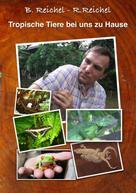 Bernhard Reichel: Tropische Tiere bei uns zu Hause