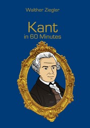 Kant in 60 Minutes - Great Thinkers in 60 Minutes