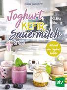 Joana Gimbutyte: Joghurt, Kefir, Sauermilch & Co selbst gemacht